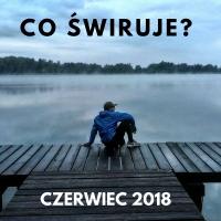 Co świruje: Czerwiec 2018